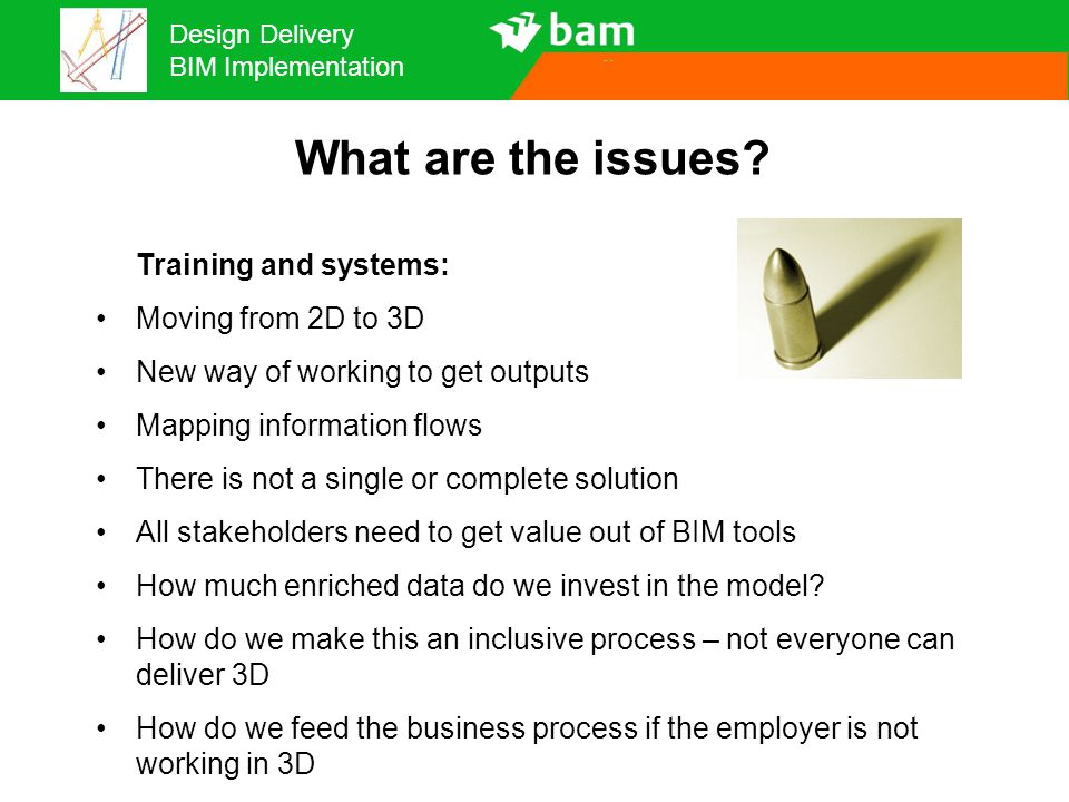 Design Delivery BIM Implementation What are the issues? Training and systems: Moving from 2D to 3D New way of working to get outputs Mapping informati