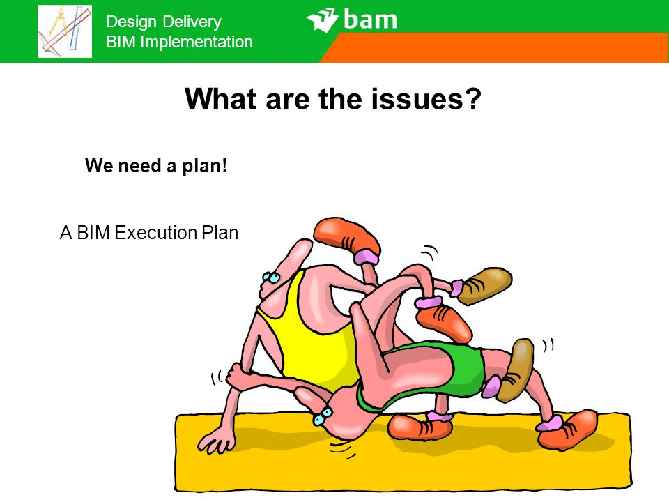 Design Delivery BIM Implementation What are the issues? We need a plan! A BIM Execution Plan