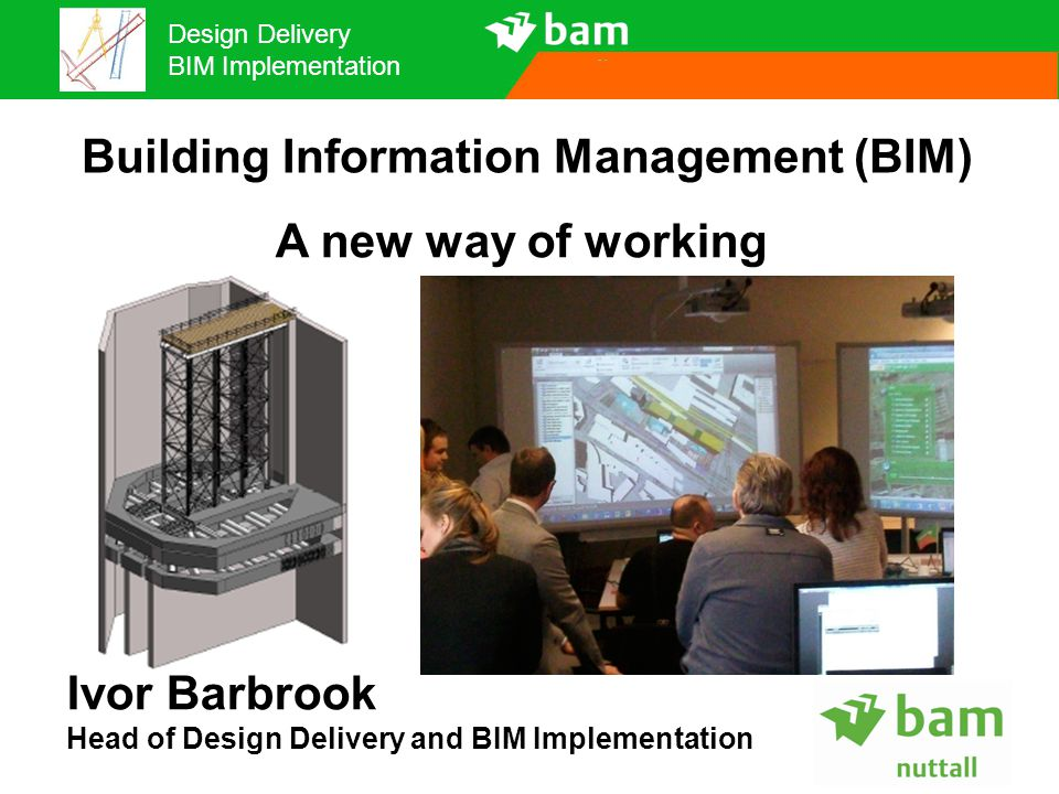 Design Delivery BIM Implementation Building Information Management (BIM) A new way of working Ivor Barbrook Head of Design Delivery and BIM Implementa