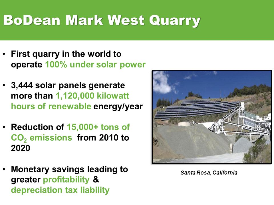 First quarry in the world to operate 100% under solar power 3,444 solar panels generate more than 1,120,000 kilowatt hours of renewable energy/year Reduction of 15,000+ tons of CO 2 emissions from 2010 to 2020 Monetary savings leading to greater profitability & depreciation tax liability BoDean Mark West Quarry Santa Rosa, California