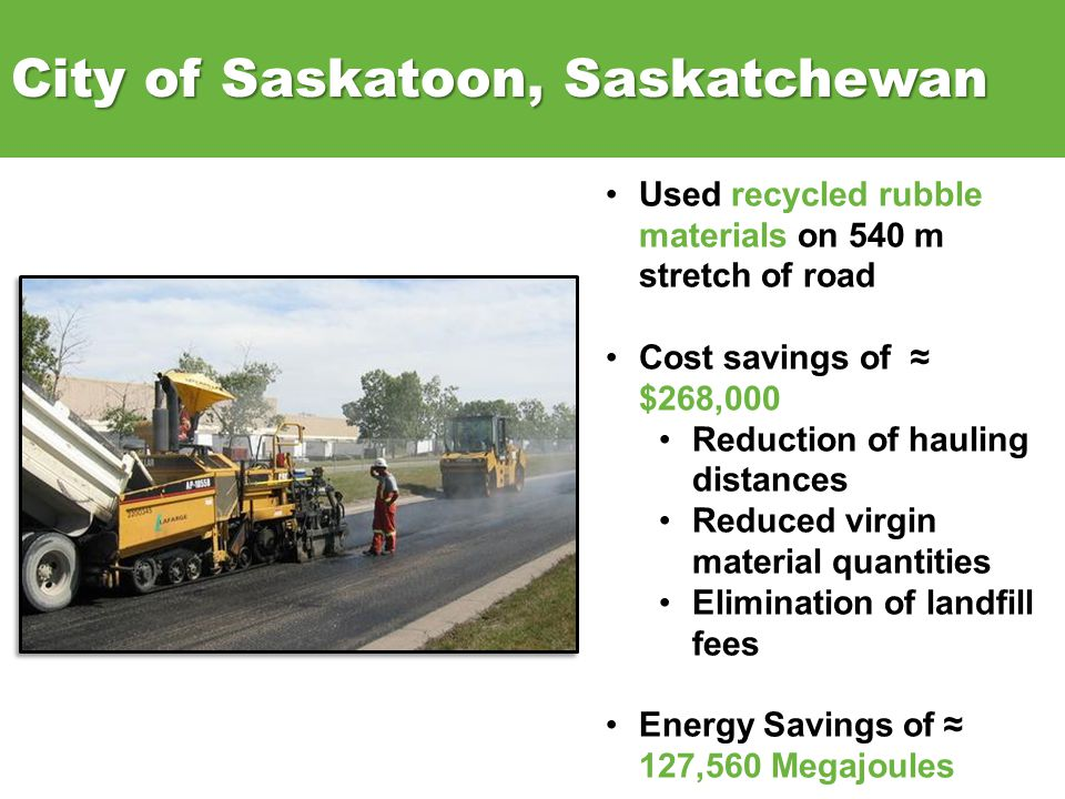 City of Saskatoon, Saskatchewan Used recycled rubble materials on 540 m stretch of road Cost savings of $268,000 Reduction of hauling distances Reduced virgin material quantities Elimination of landfill fees Energy Savings of 127,560 Megajoules