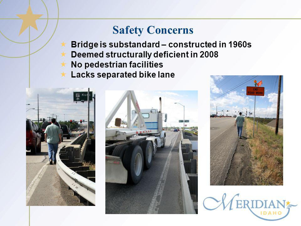 Safety Concerns Bridge is substandard – constructed in 1960s Deemed structurally deficient in 2008 No pedestrian facilities Lacks separated bike lane
