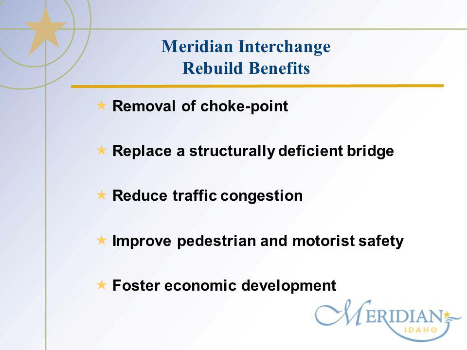 Meridian Interchange Rebuild Benefits Removal of choke-point Replace a structurally deficient bridge Reduce traffic congestion Improve pedestrian and motorist safety Foster economic development