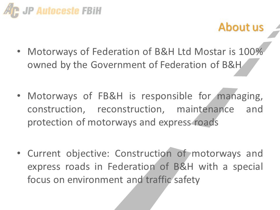 About us Motorways of Federation of B&H Ltd Mostar is 100% owned by the Government of Federation of B&H Motorways of FB&H is responsible for managing, construction, reconstruction, maintenance and protection of motorways and express roads Current objective: Construction of motorways and express roads in Federation of B&H with a special focus on environment and traffic safety
