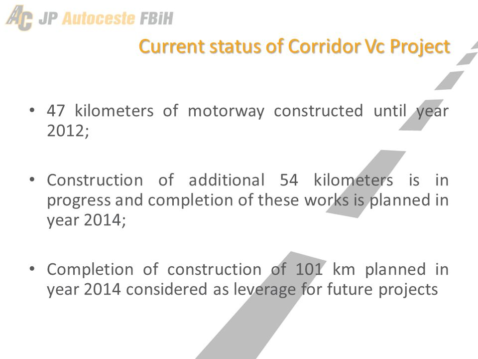 Current status of Corridor Vc Project 47 kilometers of motorway constructed until year 2012; Construction of additional 54 kilometers is in progress and completion of these works is planned in year 2014; Completion of construction of 101 km planned in year 2014 considered as leverage for future projects