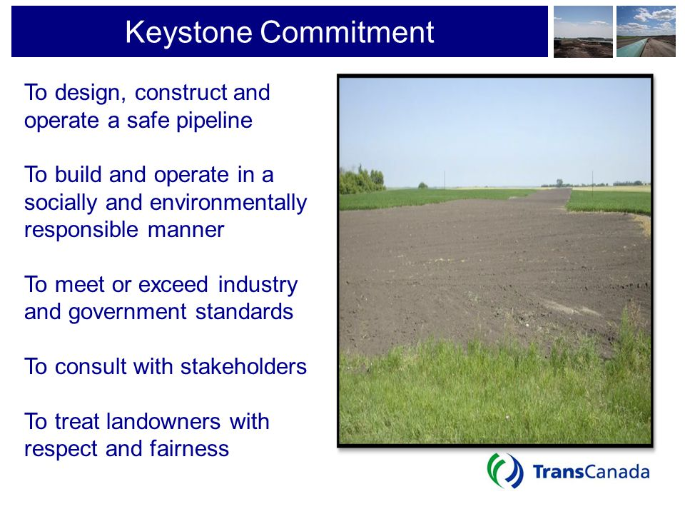 Keystone Commitment To design, construct and operate a safe pipeline To build and operate in a socially and environmentally responsible manner To meet
