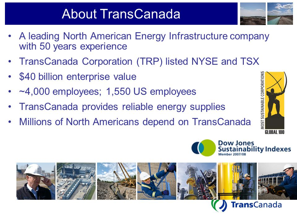 About TransCanada A leading North American Energy Infrastructure company with 50 years experience TransCanada Corporation (TRP) listed NYSE and TSX $4