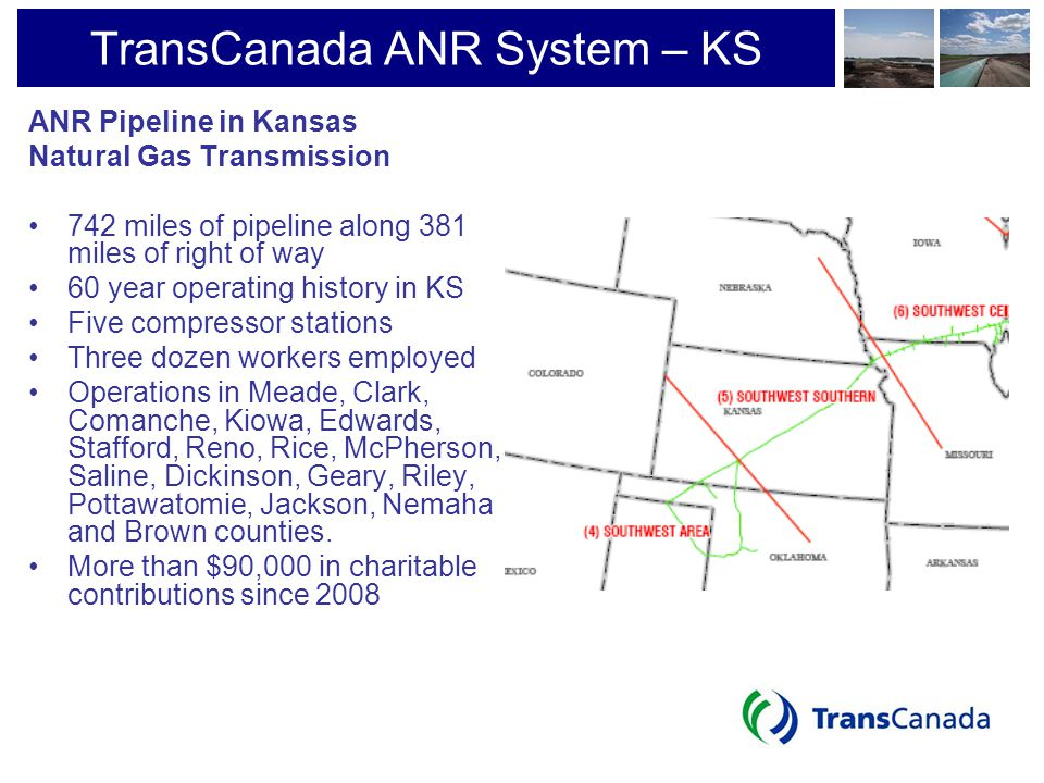 TransCanada ANR System – KS ANR Pipeline in Kansas Natural Gas Transmission 742 miles of pipeline along 381 miles of right of way 60 year operating hi