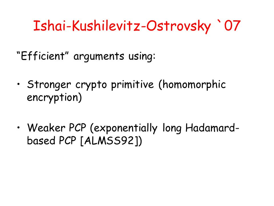 Ishai-Kushilevitz-Ostrovsky `07 Efficient arguments using: Stronger crypto primitive (homomorphic encryption) Weaker PCP (exponentially long Hadamard- based PCP [ALMSS92])