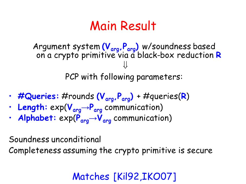 Main Result Argument system (V arg,P arg ) w/soundness based on a crypto primitive via a black-box reduction R PCP with following parameters: #Queries: #rounds (V arg,P arg ) + #queries(R) Length: exp(V arg P arg communication) Alphabet: exp(P arg V arg communication) Soundness unconditional Completeness assuming the crypto primitive is secure Matches [Kil92,IKO07]