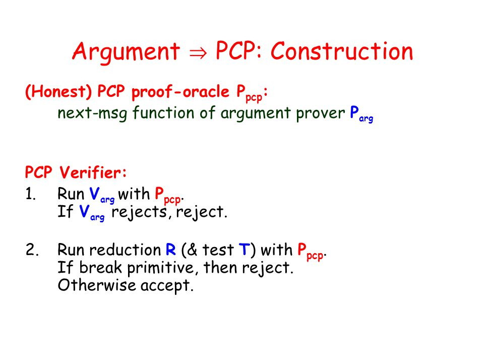 Argument PCP: Construction (Honest) PCP proof-oracle P pcp : next-msg function of argument prover P arg PCP Verifier: 1.Run V arg with P pcp.