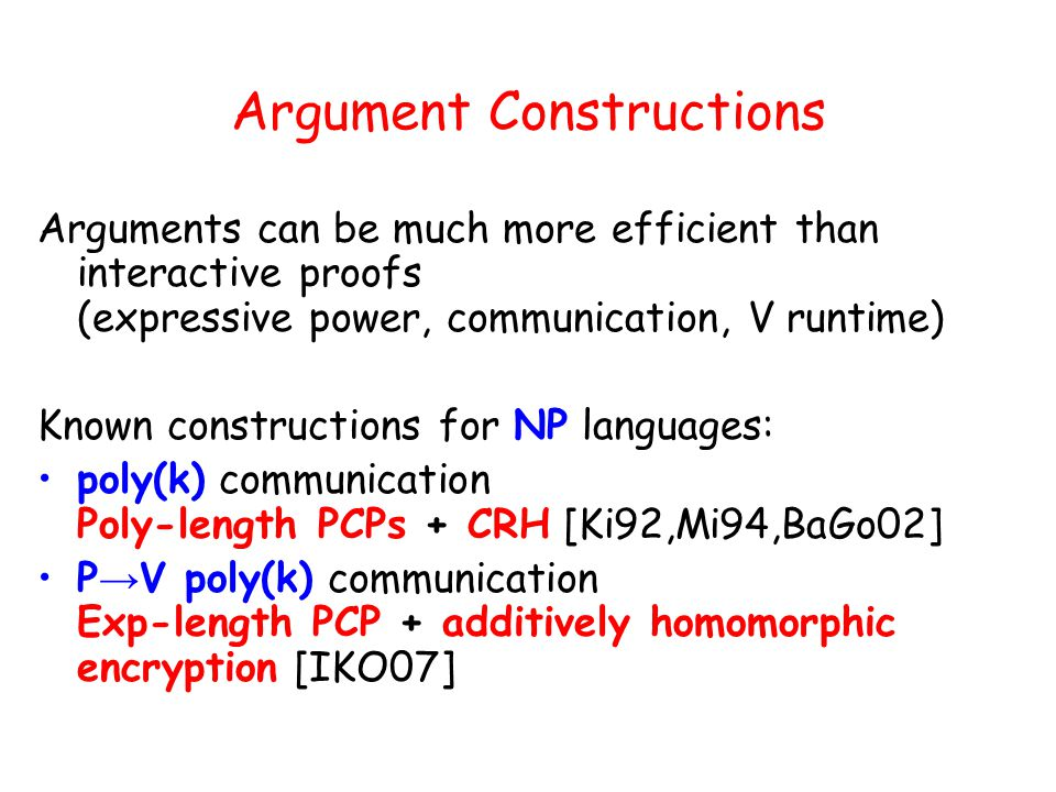 Argument Constructions Arguments can be much more efficient than interactive proofs (expressive power, communication, V runtime) Known constructions for NP languages: poly(k) communication Poly-length PCPs + CRH [Ki92,Mi94,BaGo02] P V poly(k) communication Exp-length PCP + additively homomorphic encryption [IKO07]