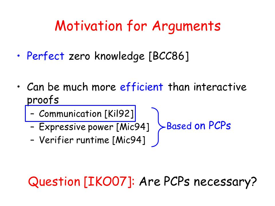Motivation for Arguments Perfect zero knowledge [BCC86] Can be much more efficient than interactive proofs –Communication [Kil92] –Expressive power [Mic94] –Verifier runtime [Mic94] Based on PCPs Question [IKO07]: Are PCPs necessary