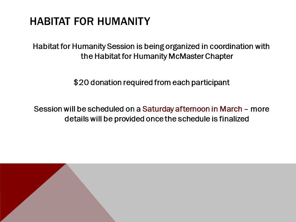 HABITAT FOR HUMANITY Habitat for Humanity Session is being organized in coordination with the Habitat for Humanity McMaster Chapter $20 donation required from each participant Session will be scheduled on a Saturday afternoon in March – more details will be provided once the schedule is finalized
