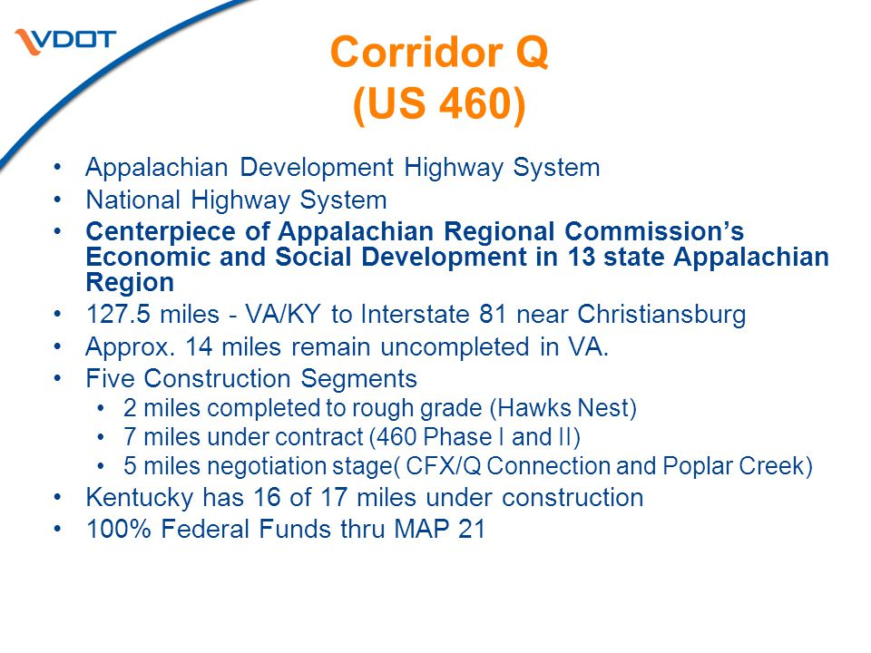 Coalfields Expressway (US 121) Congressional High Priority Corridor & National Highway System 50 miles-US Rte 23 near Pound to WV line near Slate, VA Currently 8 construction segments 2 miles Constructed to Rough Grade Hawks Nest Approx 12 miles – Under PE Design Pound Connector (partially funded) Doe Branch (fully funded) Approx 20 miles – Negotiating PE Design Cranes Nest (partially funded) CFX/460 Connection (fully funded) Poplar Creek (Working with Programming Division to align allocations with anticipated spend plan.)