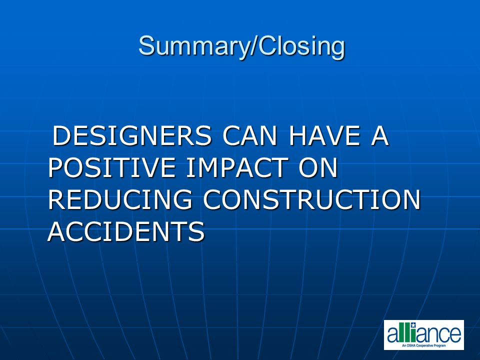 Summary/Closing DESIGNERS CAN HAVE A POSITIVE IMPACT ON REDUCING CONSTRUCTION ACCIDENTS DESIGNERS CAN HAVE A POSITIVE IMPACT ON REDUCING CONSTRUCTION