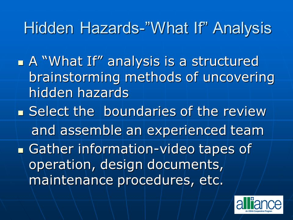 Hidden Hazards-What If Analysis A What If analysis is a structured brainstorming methods of uncovering hidden hazards A What If analysis is a structur