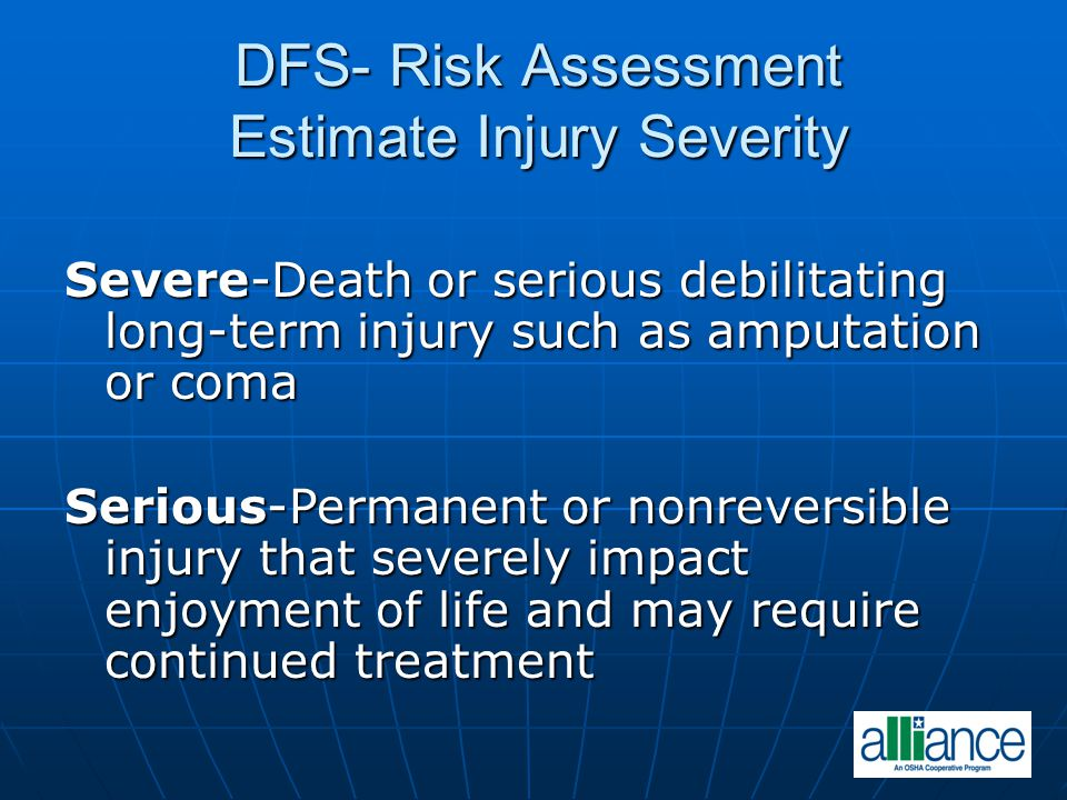 DFS- Risk Assessment Estimate Injury Severity Severe-Death or serious debilitating long-term injury such as amputation or coma Serious-Permanent or no