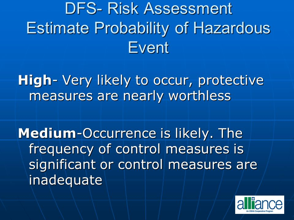 DFS- Risk Assessment Estimate Probability of Hazardous Event High- Very likely to occur, protective measures are nearly worthless Medium-Occurrence is