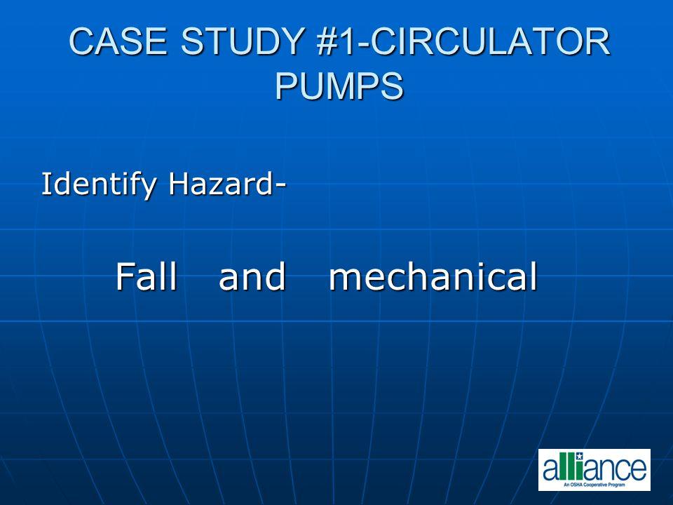 CASE STUDY #1-CIRCULATOR PUMPS Identify Hazard- Fall and mechanical Fall and mechanical