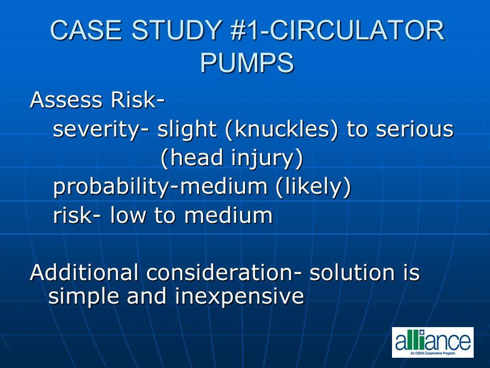 CASE STUDY #1-CIRCULATOR PUMPS Assess Risk- severity- slight (knuckles) to serious severity- slight (knuckles) to serious (head injury) (head injury)