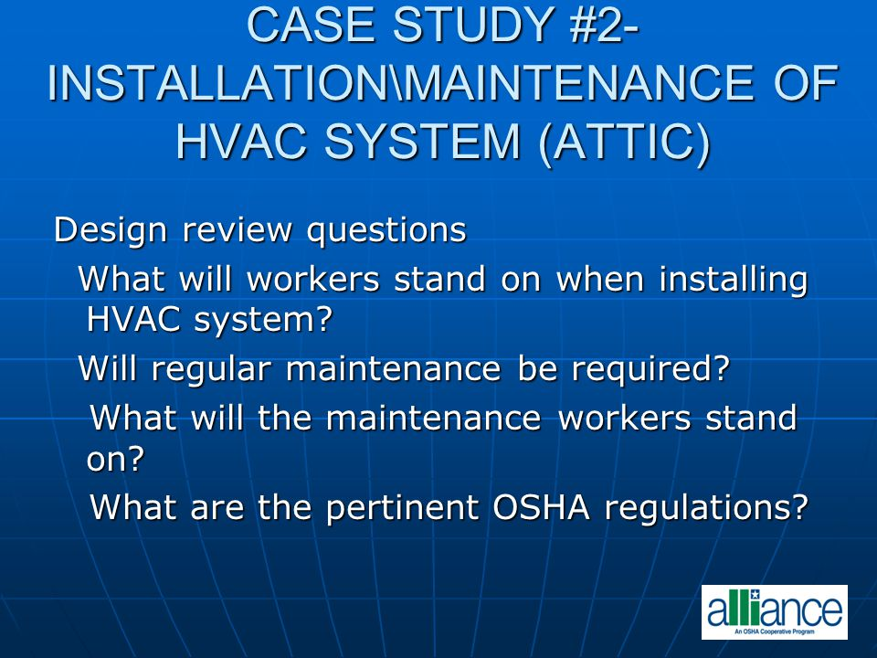 CASE STUDY #2- INSTALLATION\MAINTENANCE OF HVAC SYSTEM (ATTIC) Design review questions What will workers stand on when installing HVAC system? What wi