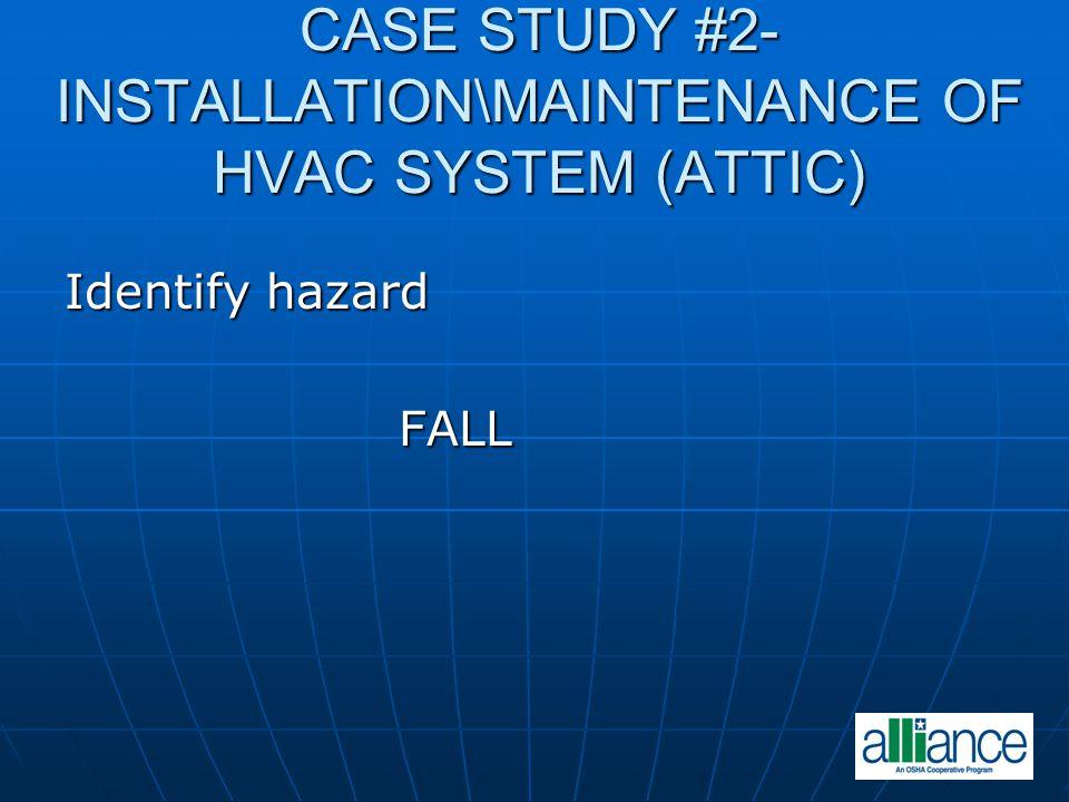 CASE STUDY #2- INSTALLATION\MAINTENANCE OF HVAC SYSTEM (ATTIC) Identify hazard FALL FALL