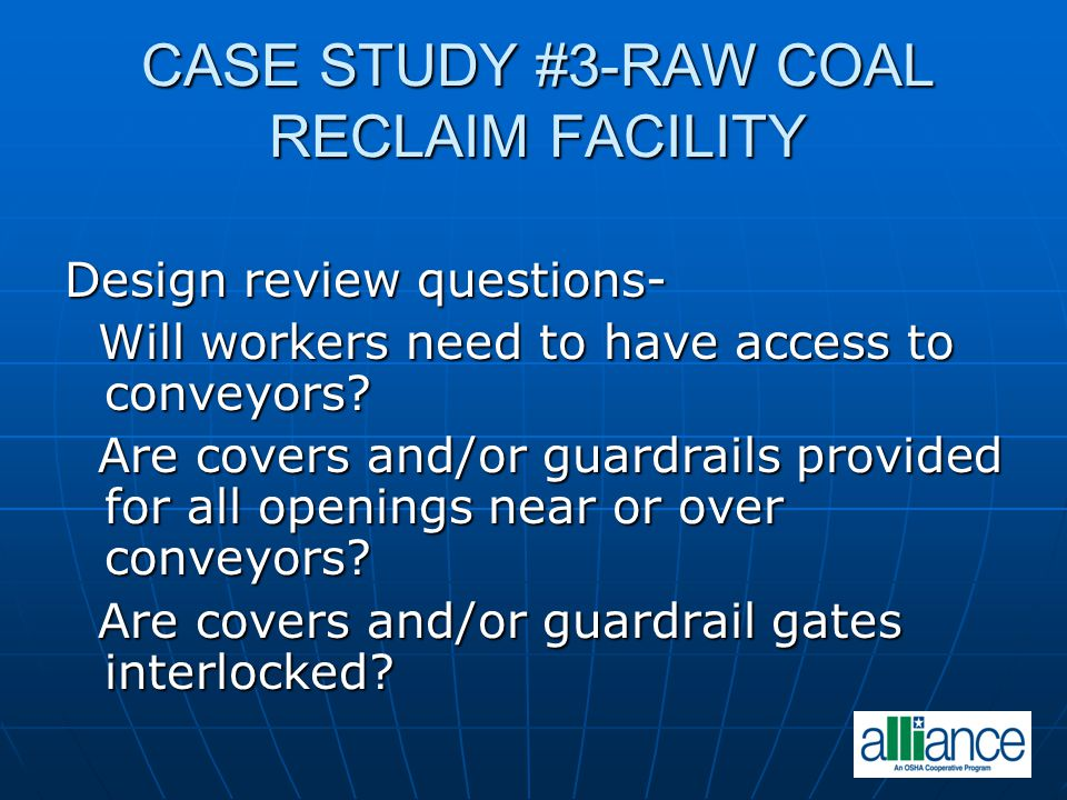 CASE STUDY #3-RAW COAL RECLAIM FACILITY Design review questions- Will workers need to have access to conveyors? Will workers need to have access to co