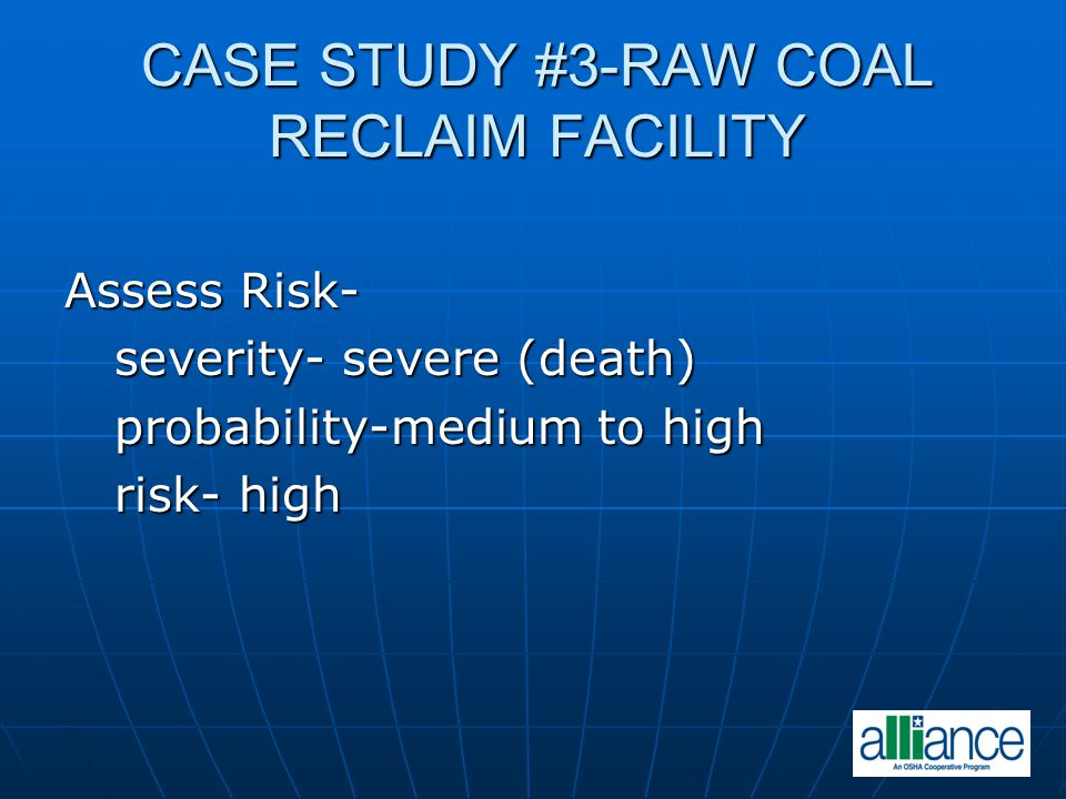 CASE STUDY #3-RAW COAL RECLAIM FACILITY Assess Risk- severity- severe (death) severity- severe (death) probability-medium to high probability-medium t
