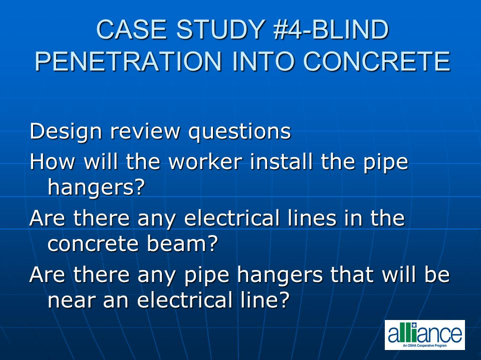 CASE STUDY #4-BLIND PENETRATION INTO CONCRETE Design review questions How will the worker install the pipe hangers? Are there any electrical lines in