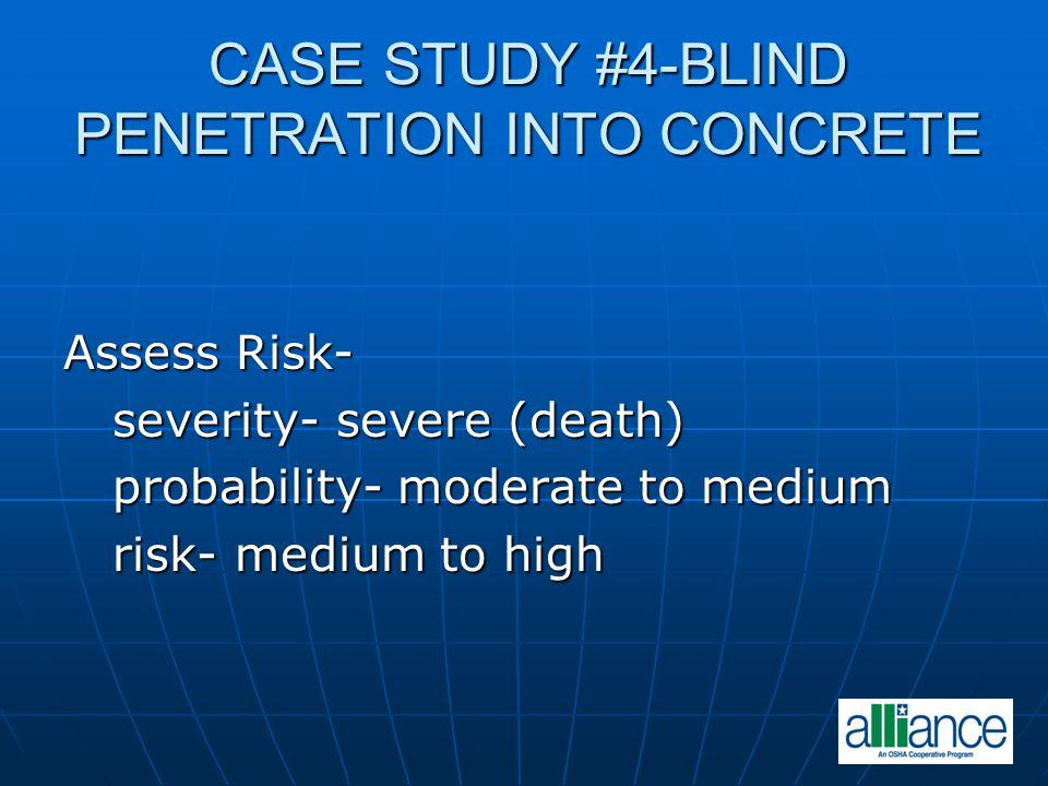 CASE STUDY #4-BLIND PENETRATION INTO CONCRETE Assess Risk- severity- severe (death) severity- severe (death) probability- moderate to medium probabili