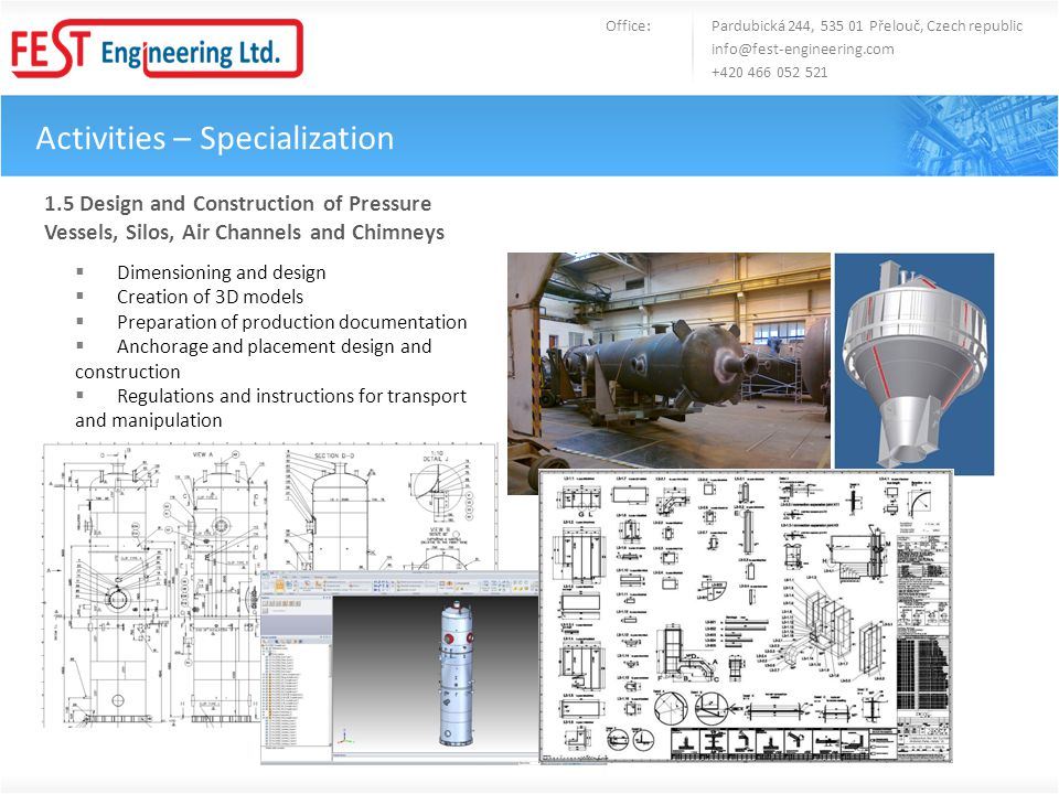 Activities – Specialization Office: Pardubická 244, 535 01 Přelouč, Czech republic info@fest-engineering.com +420 466 052 521 1.5 Design and Construction of Pressure Vessels, Silos, Air Channels and Chimneys Dimensioning and design Creation of 3D models Preparation of production documentation Anchorage and placement design and construction Regulations and instructions for transport and manipulation