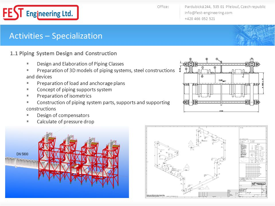 Activities – Specialization Office: Pardubická 244, 535 01 Přelouč, Czech republic info@fest-engineering.com +420 466 052 521 1.1 Piping System Design and Construction Design and Elaboration of Piping Classes Preparation of 3D models of piping systems, steel constructions and devices Preparation of load and anchorage plans Concept of piping supports system Preparation of isometrics Construction of piping system parts, supports and supporting constructions Design of compensators Calculate of pressure drop