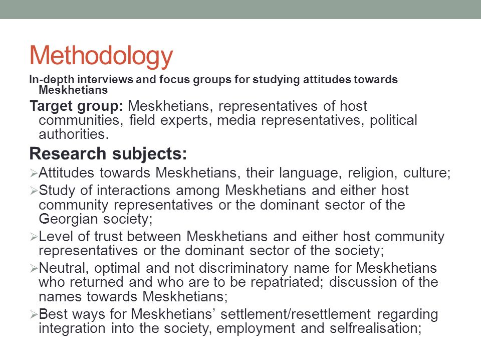 Methodology In-depth interviews and focus groups for studying attitudes towards Meskhetians Target group: Meskhetians, representatives of host communities, field experts, media representatives, political authorities.