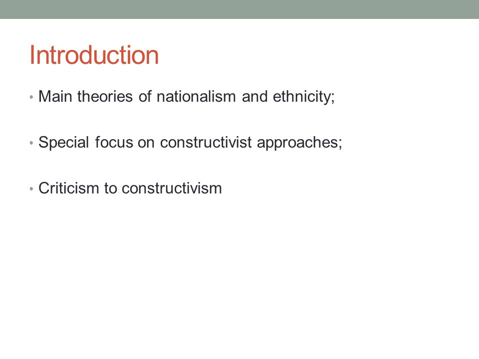 Introduction Main theories of nationalism and ethnicity; Special focus on constructivist approaches; Criticism to constructivism
