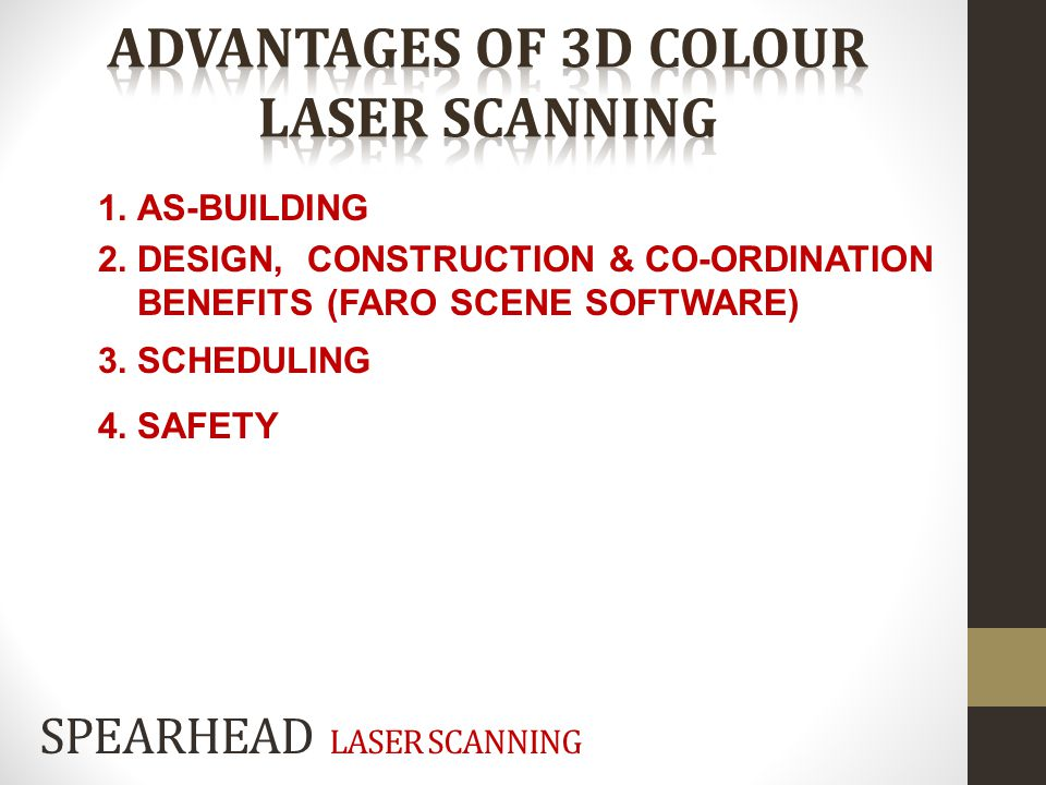 1.AS-BUILDING 2.DESIGN, CONSTRUCTION & CO-ORDINATION BENEFITS (FARO SCENE SOFTWARE) 3.SCHEDULING 4.SAFETY SPEARHEAD LASER SCANNING