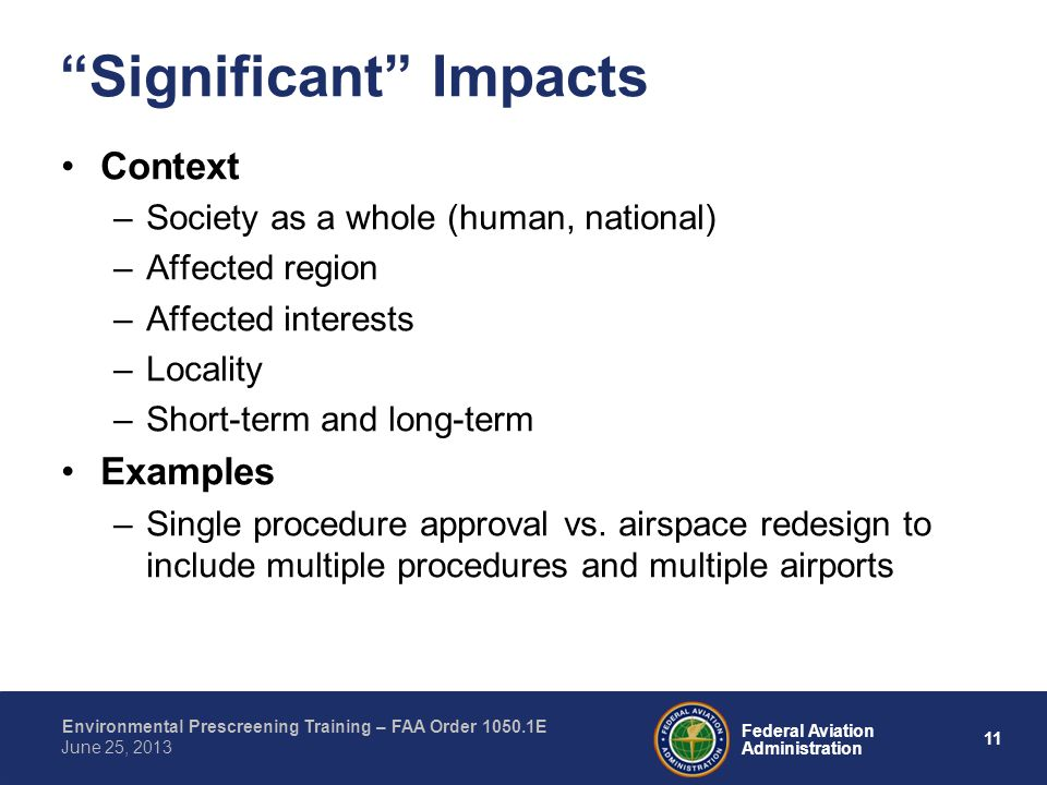 11 Federal Aviation Administration Environmental Prescreening Training – FAA Order 1050.1E June 25, 2013 Context –Society as a whole (human, national) –Affected region –Affected interests –Locality –Short-term and long-term Examples –Single procedure approval vs.
