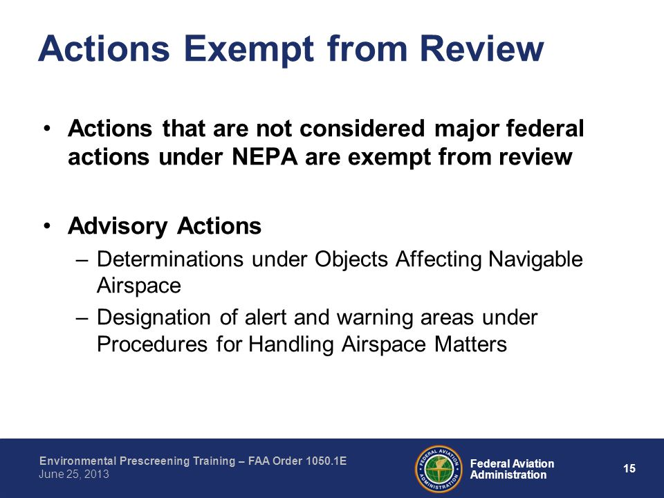 15 Federal Aviation Administration Environmental Prescreening Training – FAA Order 1050.1E June 25, 2013 Actions that are not considered major federal actions under NEPA are exempt from review Advisory Actions –Determinations under Objects Affecting Navigable Airspace –Designation of alert and warning areas under Procedures for Handling Airspace Matters Actions Exempt from Review