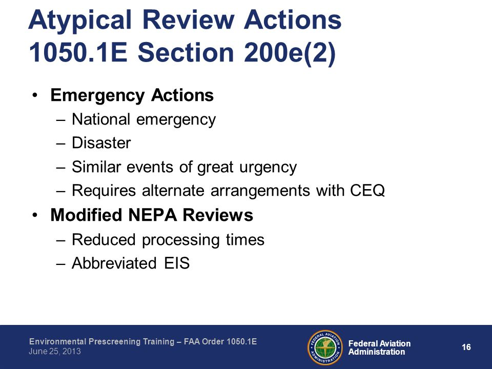 16 Federal Aviation Administration Environmental Prescreening Training – FAA Order 1050.1E June 25, 2013 Emergency Actions –National emergency –Disaster –Similar events of great urgency –Requires alternate arrangements with CEQ Modified NEPA Reviews –Reduced processing times –Abbreviated EIS Atypical Review Actions 1050.1E Section 200e(2)