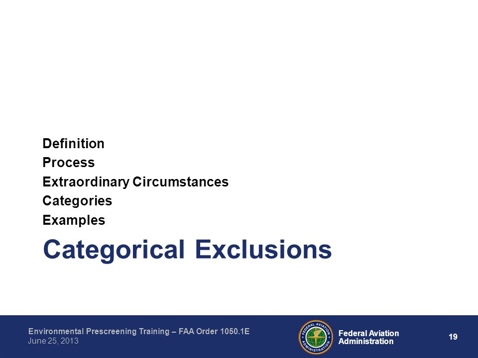19 Federal Aviation Administration Environmental Prescreening Training – FAA Order 1050.1E June 25, 2013 Categorical Exclusions Definition Process Extraordinary Circumstances Categories Examples