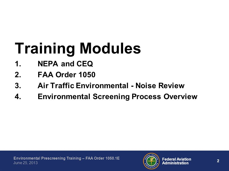 2 Federal Aviation Administration Environmental Prescreening Training – FAA Order 1050.1E June 25, 2013 Training Modules 1.NEPA and CEQ 2.FAA Order 1050 3.Air Traffic Environmental - Noise Review 4.Environmental Screening Process Overview