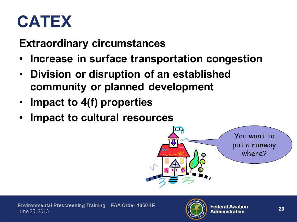 23 Federal Aviation Administration Environmental Prescreening Training – FAA Order 1050.1E June 25, 2013 Extraordinary circumstances Increase in surface transportation congestion Division or disruption of an established community or planned development Impact to 4(f) properties Impact to cultural resources CATEX You want to put a runway where