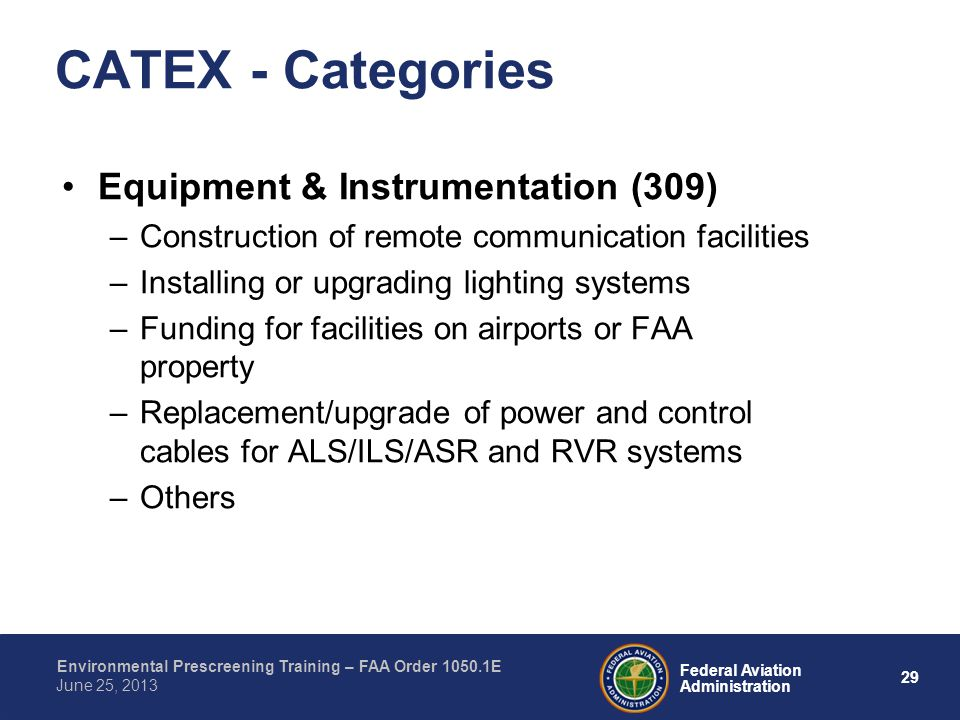 29 Federal Aviation Administration Environmental Prescreening Training – FAA Order 1050.1E June 25, 2013 CATEX - Categories Equipment & Instrumentation (309) –Construction of remote communication facilities –Installing or upgrading lighting systems –Funding for facilities on airports or FAA property –Replacement/upgrade of power and control cables for ALS/ILS/ASR and RVR systems –Others