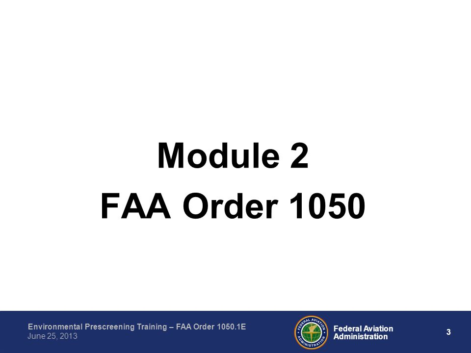 3 Federal Aviation Administration Environmental Prescreening Training – FAA Order 1050.1E June 25, 2013 Module 2 FAA Order 1050