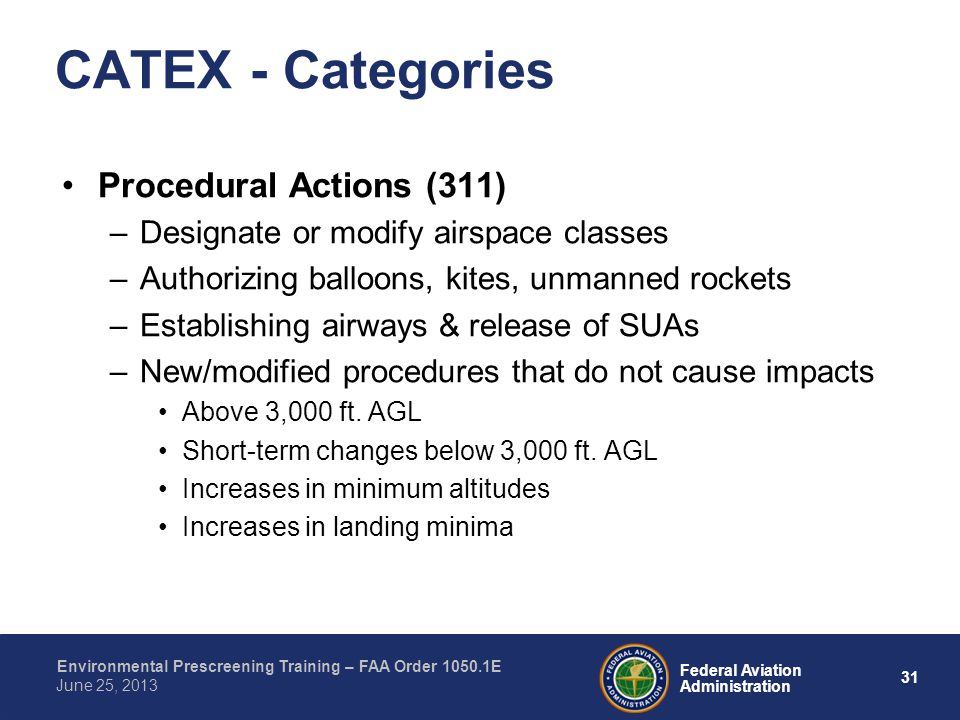 31 Federal Aviation Administration Environmental Prescreening Training – FAA Order 1050.1E June 25, 2013 Procedural Actions (311) –Designate or modify airspace classes –Authorizing balloons, kites, unmanned rockets –Establishing airways & release of SUAs –New/modified procedures that do not cause impacts Above 3,000 ft.