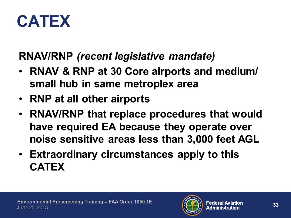 33 Federal Aviation Administration Environmental Prescreening Training – FAA Order 1050.1E June 25, 2013 RNAV/RNP (recent legislative mandate) RNAV & RNP at 30 Core airports and medium/ small hub in same metroplex area RNP at all other airports RNAV/RNP that replace procedures that would have required EA because they operate over noise sensitive areas less than 3,000 feet AGL Extraordinary circumstances apply to this CATEX CATEX