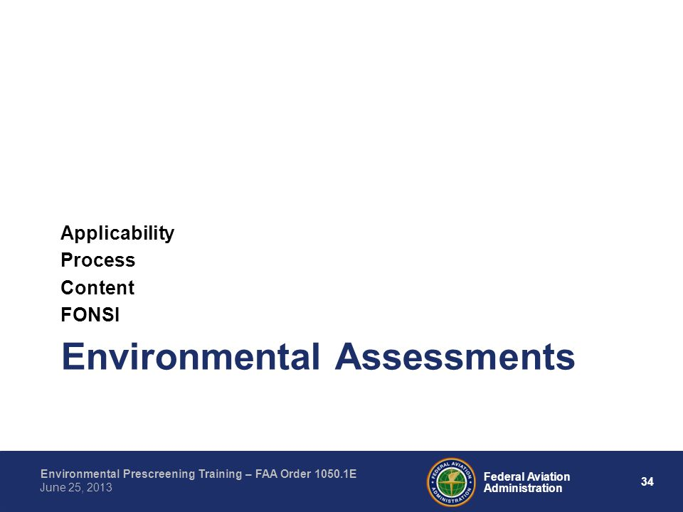 34 Federal Aviation Administration Environmental Prescreening Training – FAA Order 1050.1E June 25, 2013 Environmental Assessments Applicability Process Content FONSI