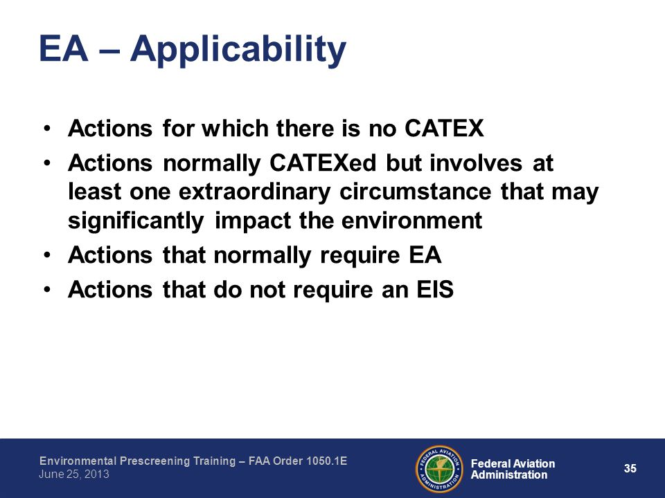 35 Federal Aviation Administration Environmental Prescreening Training – FAA Order 1050.1E June 25, 2013 Actions for which there is no CATEX Actions normally CATEXed but involves at least one extraordinary circumstance that may significantly impact the environment Actions that normally require EA Actions that do not require an EIS EA – Applicability