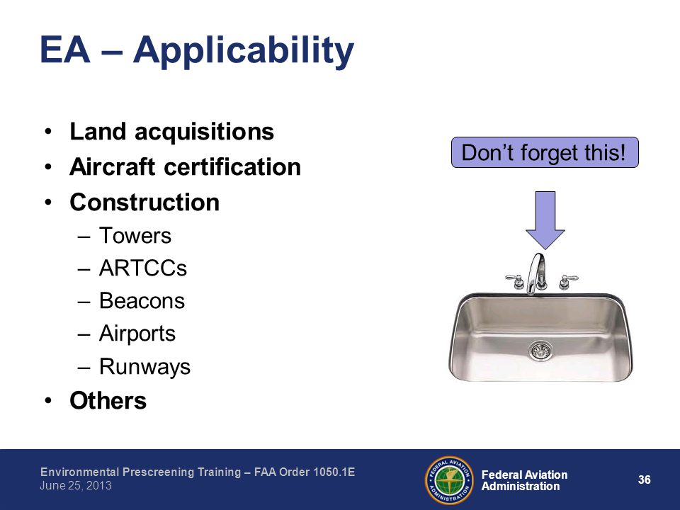 36 Federal Aviation Administration Environmental Prescreening Training – FAA Order 1050.1E June 25, 2013 Land acquisitions Aircraft certification Construction –Towers –ARTCCs –Beacons –Airports –Runways Others EA – Applicability Dont forget this!