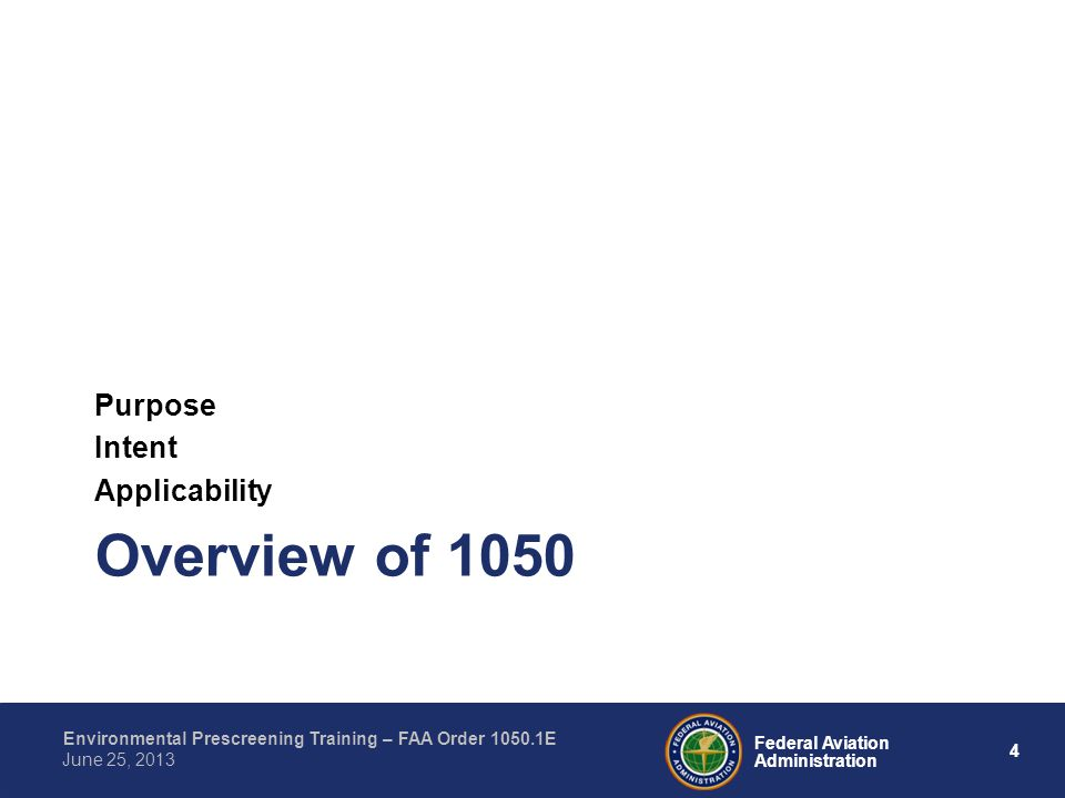 4 Federal Aviation Administration Environmental Prescreening Training – FAA Order 1050.1E June 25, 2013 Overview of 1050 Purpose Intent Applicability